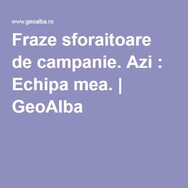 Fraze sforaitoare de campanie. Azi : Echipa mea. | GeoAlba