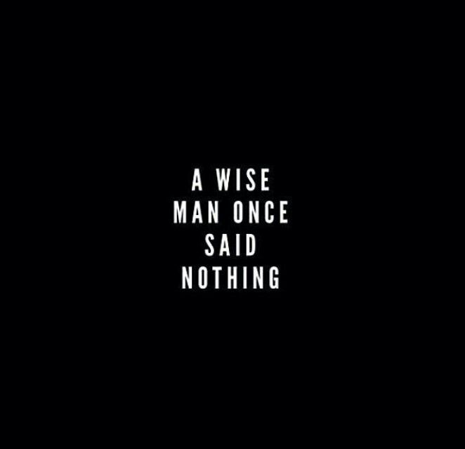 Quote >wise man once said nothing!
