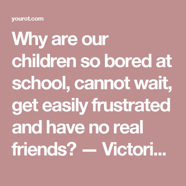 Why are our children so bored at school, cannot wait, get easily frustrated and have no real friends? — Victoria Prooday