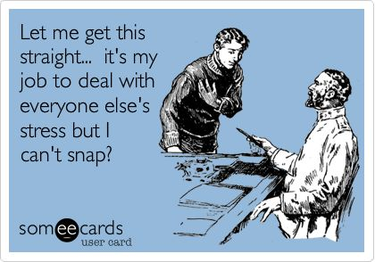 Let me get this straight... it's my job to deal with everyone else's stress but I can't snap?