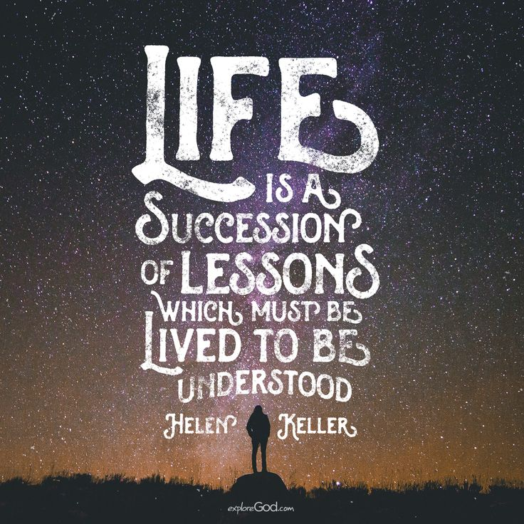 """Life is a succession of lessons which must be lived to be understood."" -Helen Keller"