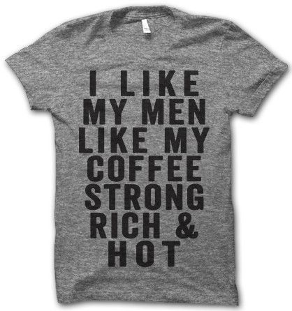 i like my men like my coffee... strong rich and hot