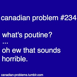 Canadian Problems // Poutine may sound horrible to some people, but it sure does taste good! :)