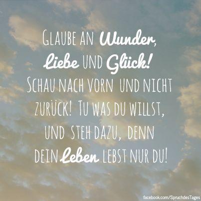 Glaube an Wunder, Liebe und Glück! Schau nach vorn und nicht zurück! Tu was du willst, und steh dazu, denn dein Leben lebst nur du!