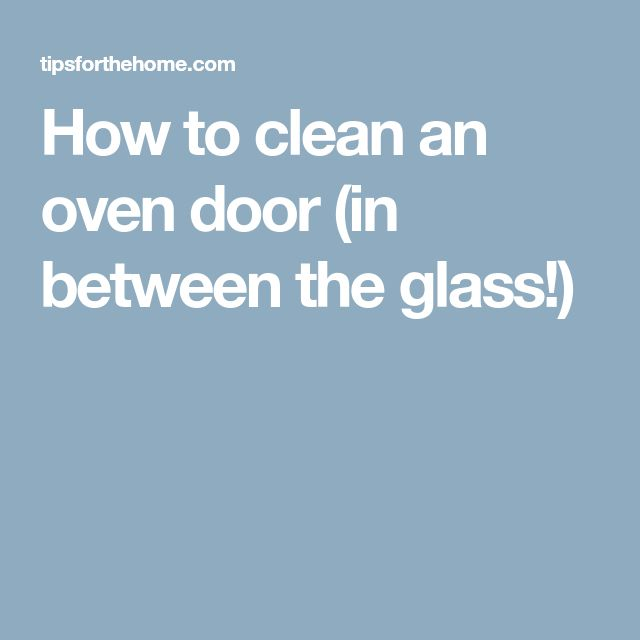 How to clean an oven door (in between the glass!)