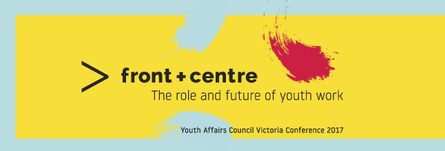 YACVic Front and Centre Conference 2017 - the role and future of youth work