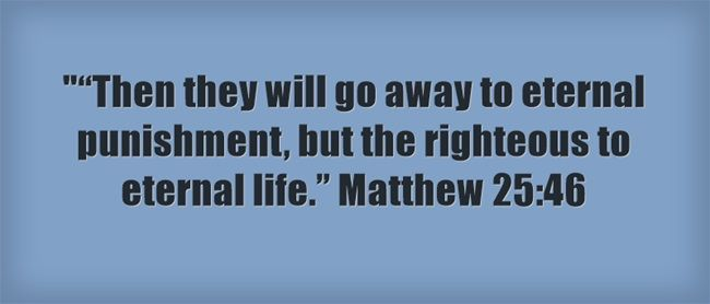 """""""Then they will go away to eternal punishment, but the righteous to eternal life."""" Matthew 25:46"""