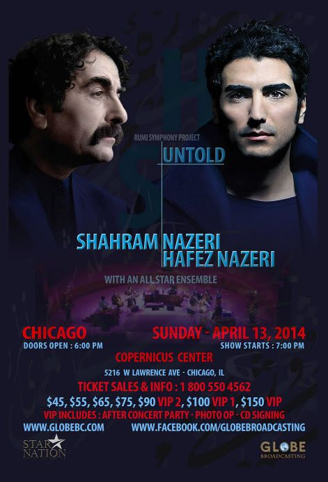 Rumi Symphony Project: UNTOLD – with Shahram Nazeri, Hafez Nazeri & Special Guests Sunday Apr 13, 2014 Doors: 6:00 PM – Show: 7:00 PM Tickets: $45 – $75  VIP Tickets: $90 – $150 by phone only Copernicus Center, 5216 W Lawrence Ave, Chicago, IL 60630 URL: http://copernicuscenter.org/nazeri-untold/