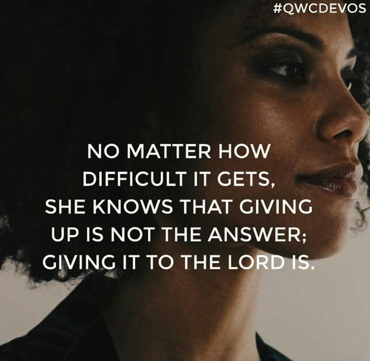 No matter how difficult it gets, she knows that giving up is not the answer; Giving it to the Lord is.