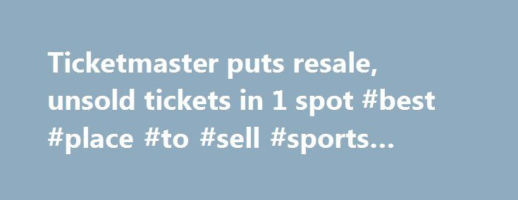 Ticketmaster puts resale, unsold tickets in 1 spot #best #place #to #sell #sports #tickets http://tickets.remmont.com/ticketmaster-puts-resale-unsold-tickets-in-1-spot-best-place-to-sell-sports-tickets/  YahooNews Ticketmaster puts resale, unsold tickets in 1 spot CAPTION CORRECTION CHANGES TICKETMASTER PLUS TO TM+ This Friday, Sept. 6, 2013 screen shot taken from a Ticketmaster website shows a (...Read More)