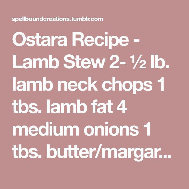 Ostara Recipe - Lamb Stew 2- ½ lb. lamb neck chops 1 tbs. lamb fat 4 medium onions 1 tbs. butter/margarine 4 medium carrots 2 ½ cups water 4 medium potatoes 1 tbs. parsley, chopped 1 tsp. each salt &...