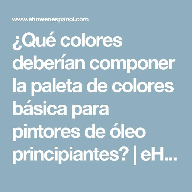¿Qué colores deberían componer la paleta de colores básica para pintores de óleo principiantes? | eHow en Español