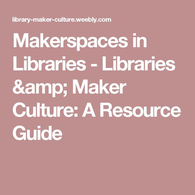 Makerspaces in Libraries - Libraries & Maker Culture: A Resource Guide