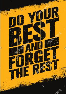DO YOUR BEST AND FORGET THE REST