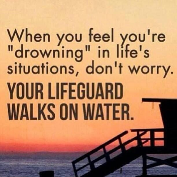 """""""When you feel like you're drowning in life's situations, don't worry.  Your lifeguard walks on water."""""""