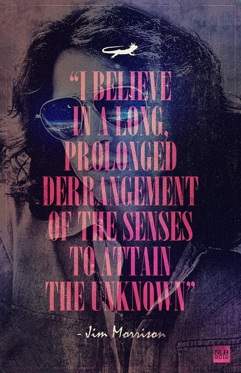 """""""I belong in a long prolonged derangement of the senses to attain the unknown"""" - Jim Morrison"""
