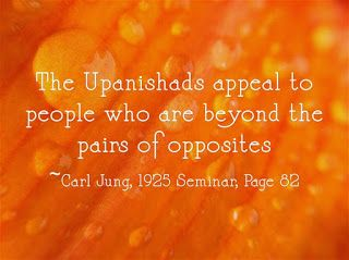 The Upanishads appeal to people who are beyond the pairs of opposites. ~Carl Jung, 1925 Seminar, Page 82