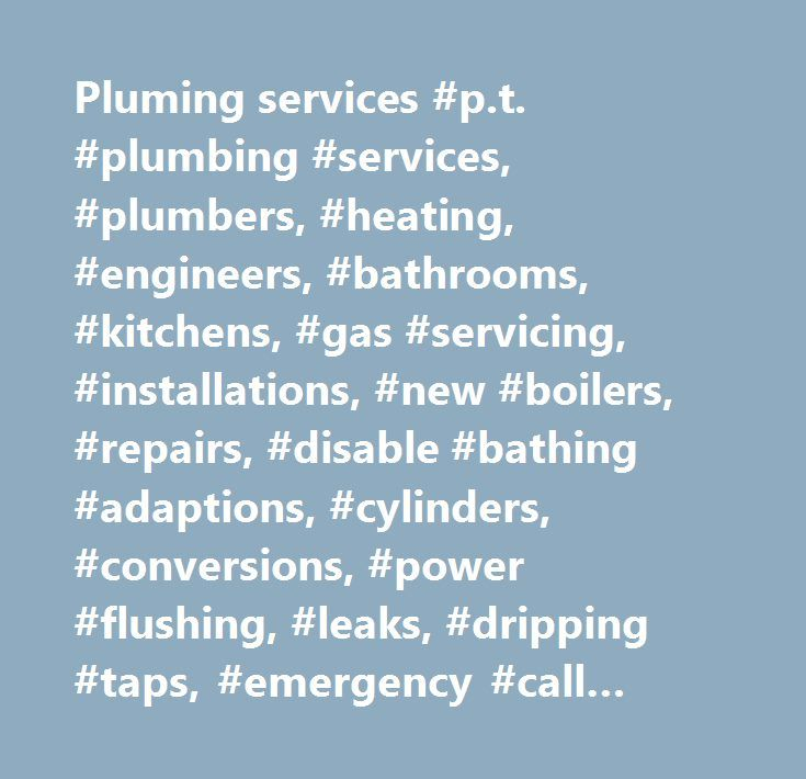 Pluming services #p.t. #plumbing #services, #plumbers, #heating, #engineers, #bathrooms, #kitchens, #gas #servicing, #installations, #new #boilers, #repairs, #disable #bathing #adaptions, #cylinders, #conversions, #power #flushing, #leaks, #dripping #taps, #emergency #call #out, #landlords #gas #safety #certificates…