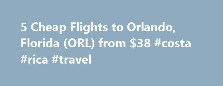 5 Cheap Flights to Orlando, Florida (ORL) from $38 #costa #rica #travel http://travel.nef2.com/5-cheap-flights-to-orlando-florida-orl-from-38-costa-rica-travel/  #airlines tickets # Recent flights forums Cheap flights to Orlando, FL recently found by travelers Enter your dates once and have TripAdvisor search multiple sites to find the best prices on Orlando flights. Arriving at Orlando After purchasing cheap flights to Orlando, you will land at the Orlando International Airport, the 13th…