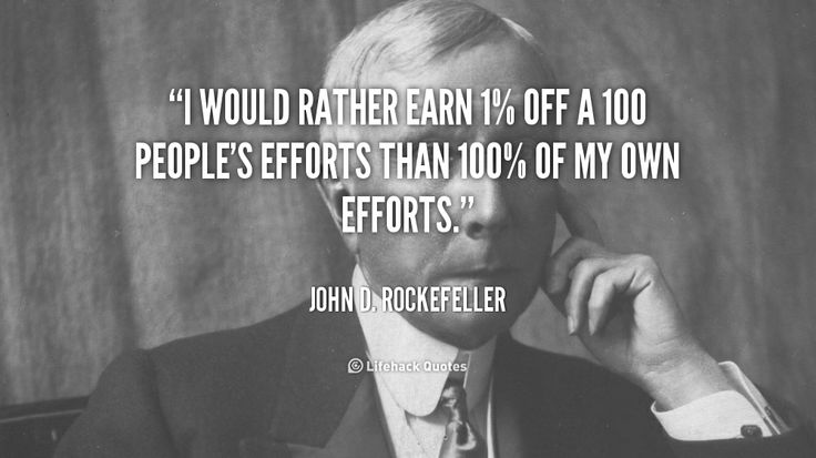 I would rather earn 1% off a 100 people's efforts than 100% of my own efforts. - John D. Rockefeller at Lifehack QuotesMore great quotes at http://quotes.lifehack.org/by-author/john-d-rockefeller/