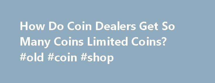 How Do Coin Dealers Get So Many Coins Limited Coins? #old #coin #shop http://coin.remmont.com/how-do-coin-dealers-get-so-many-coins-limited-coins-old-coin-shop/  #money coins # How Do Coin Dealers Get So Many Coins That Are Limited to One Per Person? Question How Do Coin Dealers Get So Many Coins That Are Limited to One Per Person? David A. in Kentucky writes in to ask, If we are only allowed to order one 2009 ultra high relief goldRead More