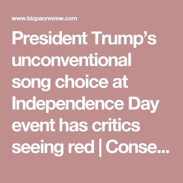 President Trump's unconventional song choice at Independence Day event has critics seeing red | Conservative News Today