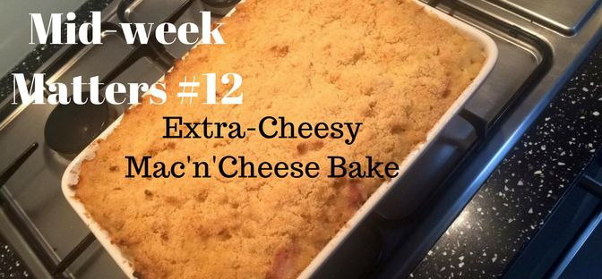 Mid-week Matters (5) Mac'n'Cheese Bake! Extra cheesy comfort food!