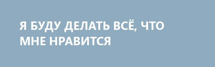Я БУДУ ДЕЛАТЬ ВСЁ, ЧТО МНЕ НРАВИТСЯ http://yatalant.com/literatura/proza/ja-budu-delat-vsyo-chto-mne-nravitsja.html