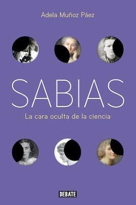 Sabias : la otra cara de la ciencia / Adela Muñoz Páez. Barcelona : Debate, 2017 [01-26] 368 p. ISBN 9788499927022 / 21,90 € / ES / ENS / BIO / Ciencia / Mujeres – Historia / Mujeres en la ciencia / Testimonios