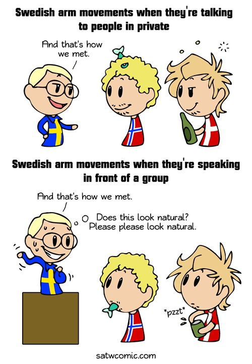 Few people know what to do with their arms when they're talking in front of a group, but the Swedes are notoriously bad at it.   Professionals who teach Swedes what to do with their arms have good job security, lets put it like that.