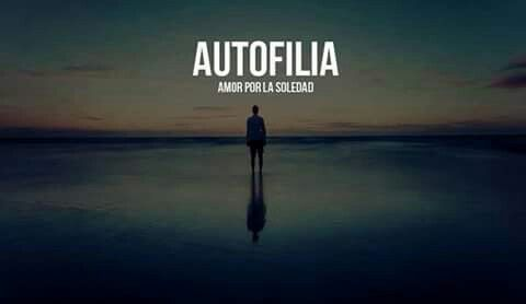Autofilia:amor a la soledad.   May be I am suffering from that...