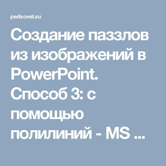 Создание паззлов из изображений в PowerPoint. Способ 3: с помощью полилиний - MS Office PowerPoint  - Работа на компьютере: инструкции и советы - Образование, воспитание и обучение - Сообщество взаимопомощи учителей Педсовет.su