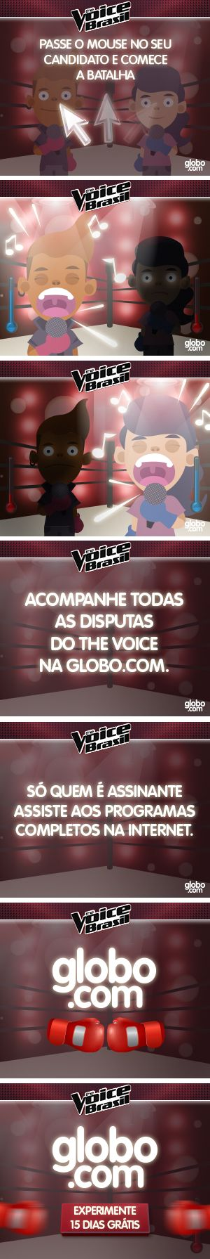 Banner animado criado para divulgar a degustação que a Globo.com estava fazendo para prospectar novos assinantes para o programa The Voice Brasil. O usuário teria 15 dias grátis para assistir aos programas online.
