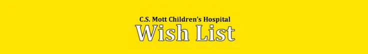 University of Michigan C.S. Mott Children's Hospital in Ann Arbor, Michigan.  Click to see their wish list: http://givetomott.org/ways-to-give/mott-wish-list/