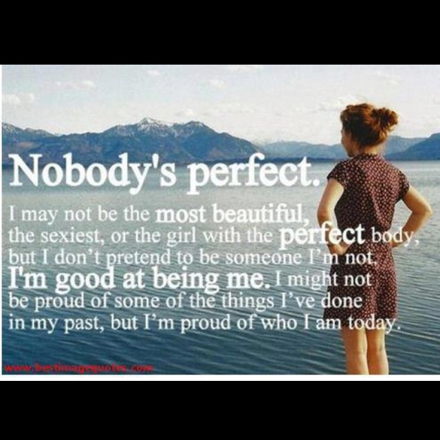 """""""Nobody's perfect. I may not be the most beautiful, the sexiest, or the girl with the perfect body, but I don't pretend to be someone I'm not. I'm good at being me. I might not be proud of some of the things I've done in my past, but I'm proud of who I am today."""""""