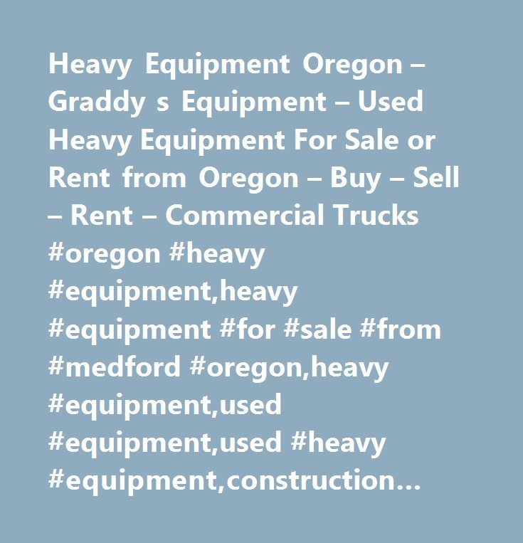 Heavy Equipment Oregon – Graddy s Equipment – Used Heavy Equipment For Sale or Rent from Oregon – Buy – Sell – Rent – Commercial Trucks #oregon #heavy #equipment,heavy #equipment #for #sale #from #medford #oregon,heavy #equipment,used #equipment,used #heavy #equipment,construction #equipment,graders,dozers,loaders,loader,grader,used #graders, #commercial #truck, #used #loaders,used #tree #trucks,tractor,tractors,used #boom #trucks,used #water #trucks,used #equipment #for #sale, #heavy…