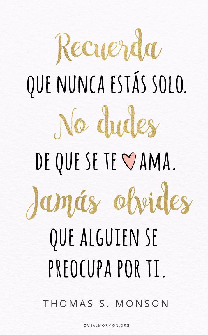 """""""Recuerda que nunca estás solo. No dudes de que se te ama. Jamás olvides que alguien se preocupa por ti.""""  ~ Presidente Thomas S. Monson ❤ #SUD #lds"""