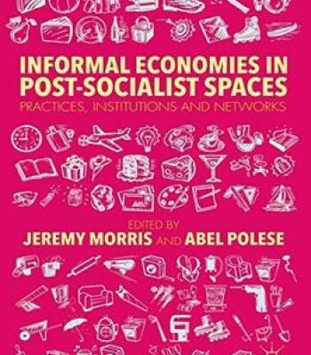 Informal Economies In Post-Socialist Spaces: Practices Institutions And Networks PDF