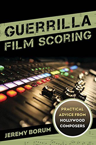 Guerrilla Film Scoring: Practical Advice from Hollywood C...