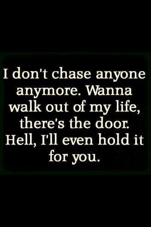 I don't chase anymore. Wanna walk out of my life, there's the door. Hell, I'll even hold it for you. | My life nowadays basically...