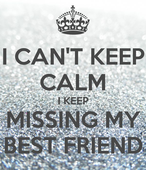 I CAN'T KEEP CALM I KEEP MISSING MY BEST FRIEND .