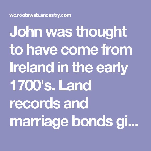 John was thought to have come from Ireland in the early 1700's. Land   records and marriage bonds give credence to the fact that he and 6 sons   were in Cascado, VA by 1790. James may have settled near Bowling Green,   KY. Doctor and Thomas D. came to IL, Pleasant stayed in VA , but his son,   Wesley came to Illinois and raised a large family.-