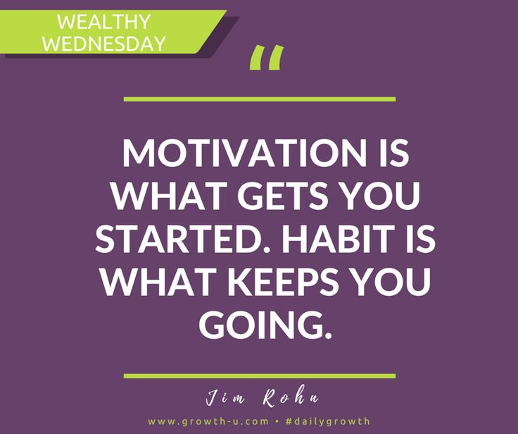 Wealthy Wednesday - Motivation is what gets you started. Habit is what keeps you going.