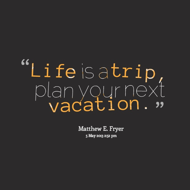life is a trip plan your next vacation wake up and be