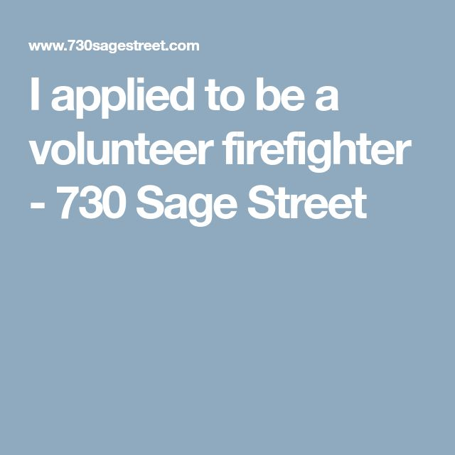 I applied to be a volunteer firefighter - 730 Sage Street