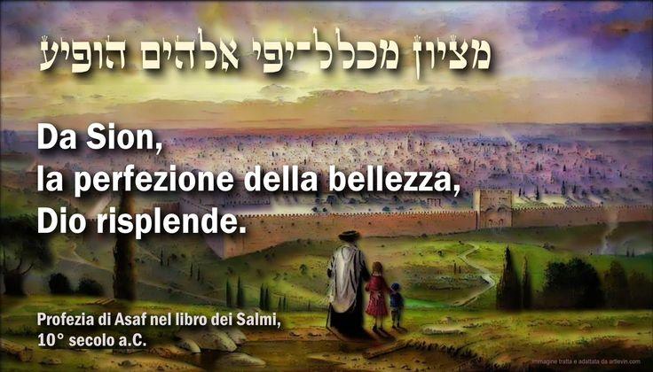 """***** GERUSALEMME ***** Oggi disprezzata e odiata dalle nazioni, poiché è la Città che Dio stesso ha scelto per rivelarsi all'umanità e compiere la Sua opera di salvezza. In un futuro non molto lontano sarà la """"Gioia di tutta la terra"""" e la """"Perfezione della bellezza"""", dalla quale Dio risplende! (Lo dicono i profeti, non io!) (PS: per chi vuole leggere l'ebraico – da destra a sinistra: """"Metsiyon miklal yofi Elohim hofiya"""")"""