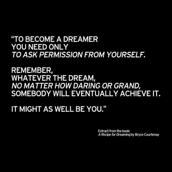 ''To become a dreamer you need only to ask permission from yourself.  Remember, whatever the dream, no matter how daring or grand, somebody will eventually achieve it.  It might as well be you.'' Extract from the book: A Recipe for Dreaming by Bryce Courtenay