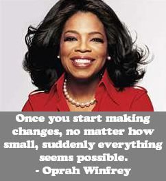 Once you start making changes, no matter how small, suddenly everything seems possible. - Oprah Winfrey