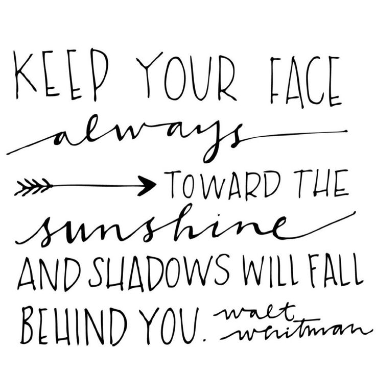 Keep your face always toward the sunshine and shadows will fall behind you. I would love this as a tattoo!!