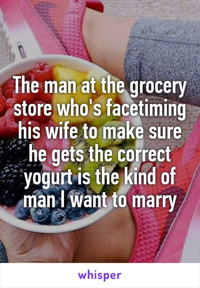The man at the grocery store who's facetiming his wife to make sure he gets the correct yogurt is the kind of man I want to marry